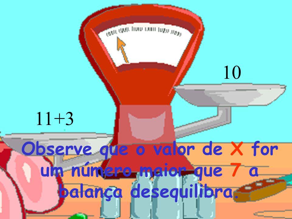 10 11 +3 Observe que o valor de X for um número maior que 7 a balança desequilibra.