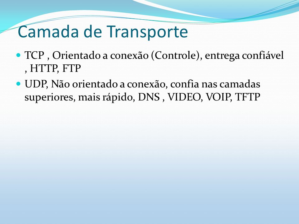 Camada de Transporte TCP , Orientado a conexão (Controle), entrega confiável , HTTP, FTP.