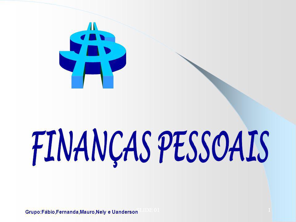 FINANÇAS PESSOAIS SLIDE 01 Grupo:Fábio,Fernanda,Mauro,Nely e Uanderson