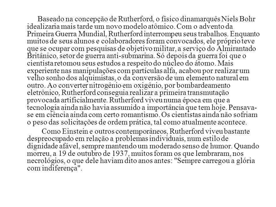 Baseado na concepção de Rutherford, o físico dinamarquês Niels Bohr idealizaria mais tarde um novo modelo atômico. Com o advento da Primeira Guerra Mundial, Rutherford interrompeu seus trabalhos. Enquanto muitos de seus alunos e colaboradores foram convocados, ele próprio teve que se ocupar com pesquisas de objetivo militar, a serviço do Almirantado Britânico, setor de guerra anti-submarina. Só depois da guerra foi que o cientista retomou seus estudos a respeito do núcleo do átomo. Mais experiente nas manipulações com partículas alfa, acabou por realizar um velho sonho dos alquimistas, o da conversão de um elemento natural em outro. Ao converter nitrogênio em oxigênio, por bombardeamento eletrônico, Rutherford conseguia realizar a primeira transmutação provocada artificialmente. Rutherford viveu numa época em que a tecnologia ainda não havia assumido a importância que tem hoje. Pensava-se em ciência ainda com certo romantismo. Os cientistas ainda não sofriam o peso das solicitações de ordem prática, tal como atualmente acontece.
