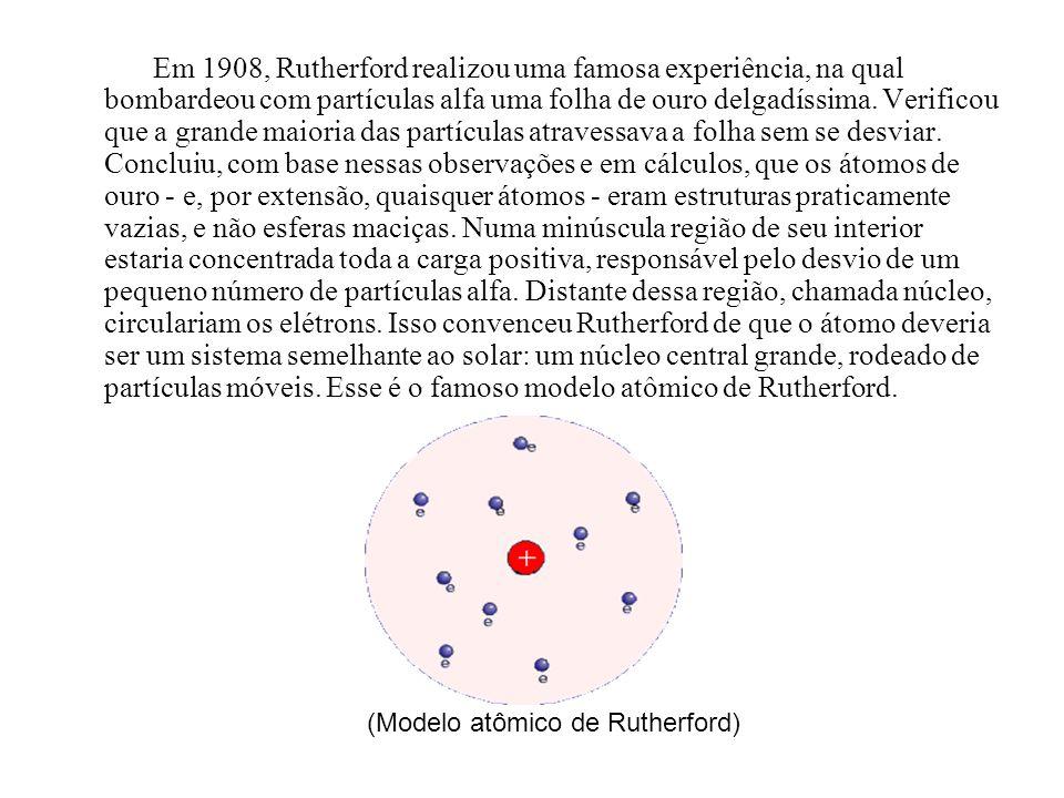 Em 1908, Rutherford realizou uma famosa experiência, na qual bombardeou com partículas alfa uma folha de ouro delgadíssima. Verificou que a grande maioria das partículas atravessava a folha sem se desviar. Concluiu, com base nessas observações e em cálculos, que os átomos de ouro - e, por extensão, quaisquer átomos - eram estruturas praticamente vazias, e não esferas maciças. Numa minúscula região de seu interior estaria concentrada toda a carga positiva, responsável pelo desvio de um pequeno número de partículas alfa. Distante dessa região, chamada núcleo, circulariam os elétrons. Isso convenceu Rutherford de que o átomo deveria ser um sistema semelhante ao solar: um núcleo central grande, rodeado de partículas móveis. Esse é o famoso modelo atômico de Rutherford.