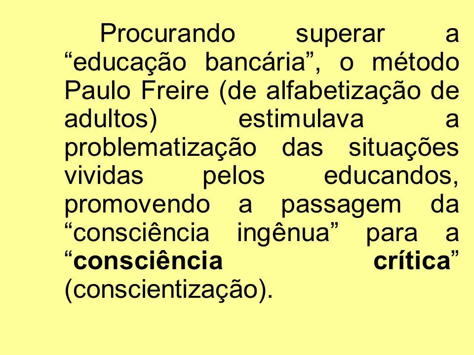 Procurando superar a educação bancária , o método Paulo Freire (de alfabetização de adultos) estimulava a problematização das situações vividas pelos educandos, promovendo a passagem da consciência ingênua para a consciência crítica (conscientização).