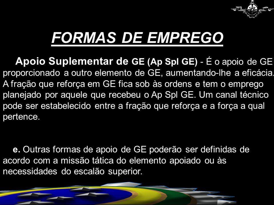Apoio Suplementar de GE (Ap Spl GE) - É o apoio de GE proporcionado a outro elemento de GE, aumentando-lhe a eficácia. A fração que reforça em GE fica sob às ordens e tem o emprego planejado por aquele que recebeu o Ap Spl GE. Um canal técnico pode ser estabelecido entre a fração que reforça e a força a qual pertence.
