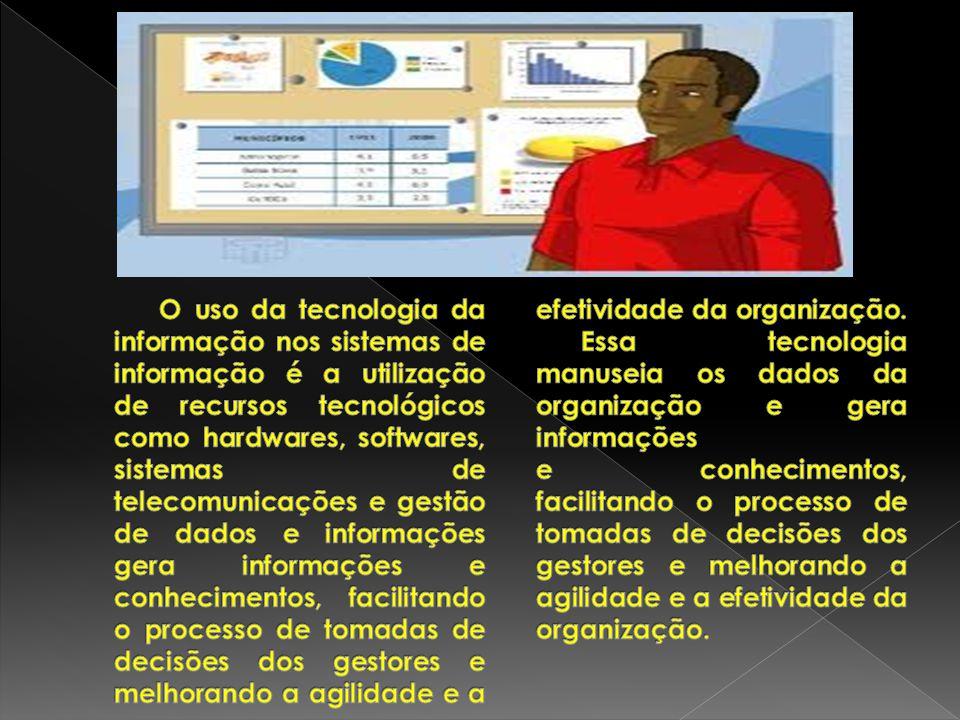 O uso da tecnologia da informação nos sistemas de informação é a utilização de recursos tecnológicos como hardwares, softwares, sistemas de telecomunicações e gestão de dados e informações gera informações e conhecimentos, facilitando o processo de tomadas de decisões dos gestores e melhorando a agilidade e a efetividade da organização.