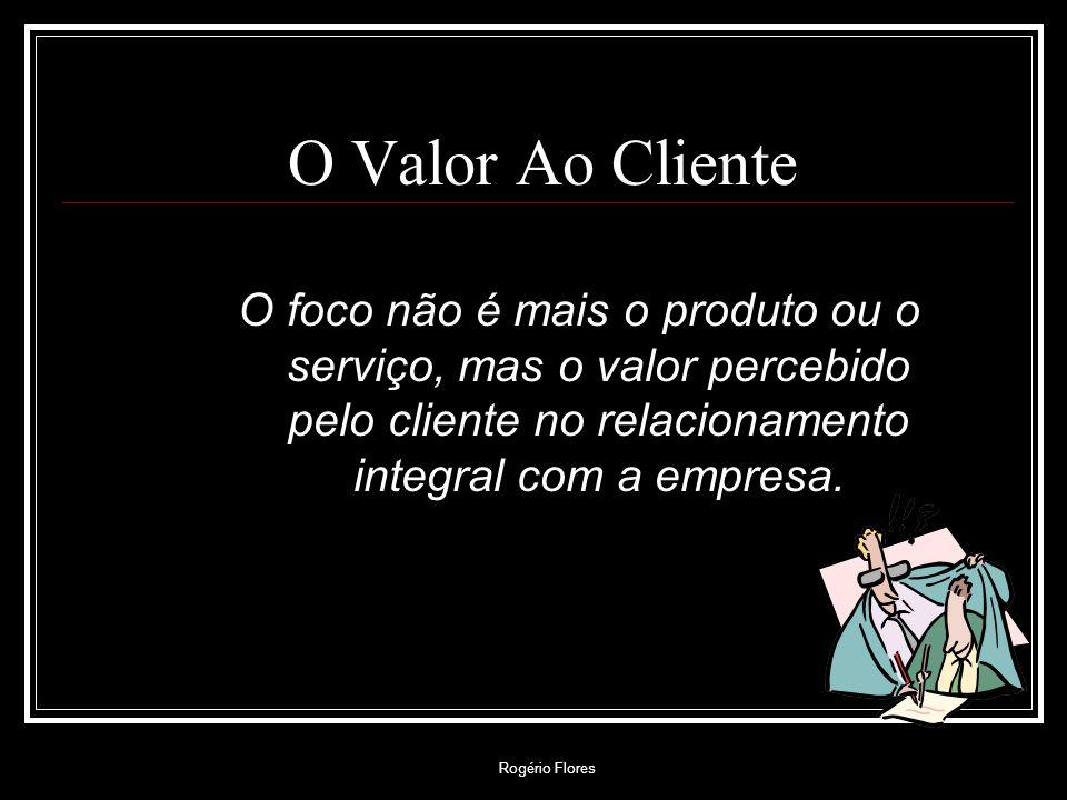 O Valor Ao Cliente O foco não é mais o produto ou o serviço, mas o valor percebido pelo cliente no relacionamento integral com a empresa.