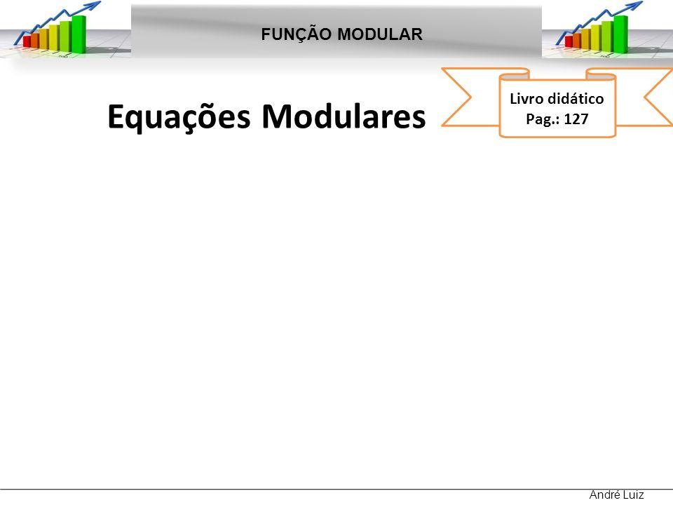 FUNÇÃO MODULAR Livro didático Pag.: 127 Equações Modulares André Luiz