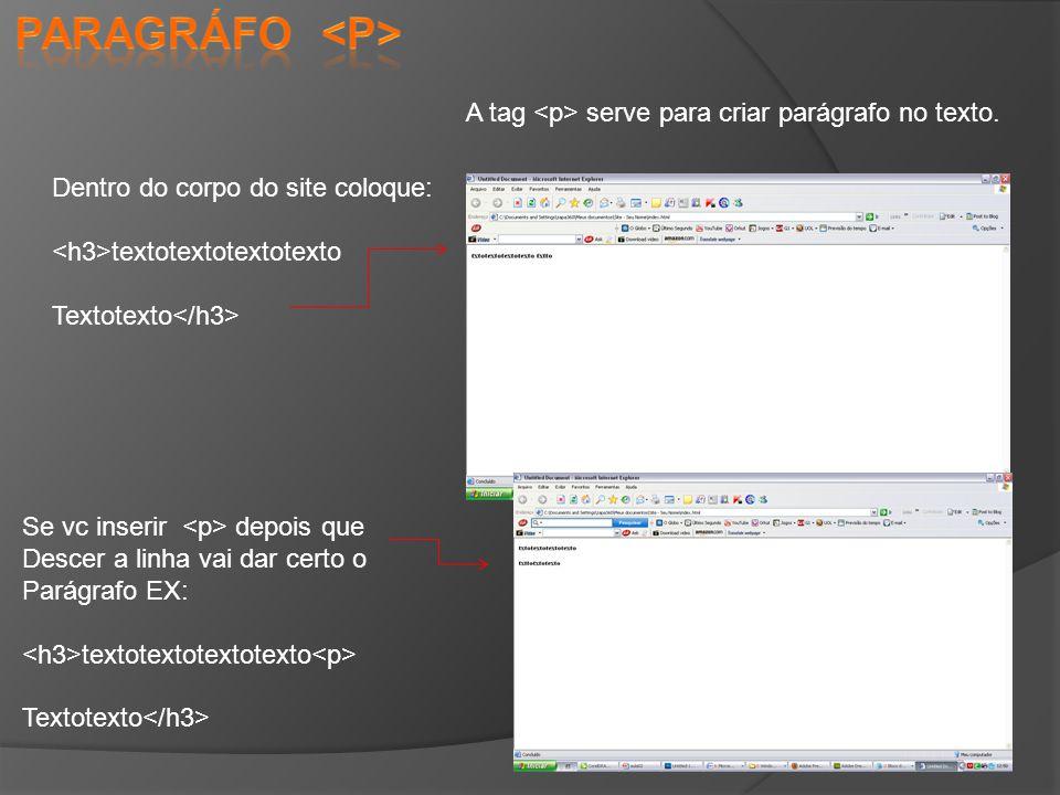 paragráfo <p> A tag <p> serve para criar parágrafo no texto. Dentro do corpo do site coloque: <h3>textotextotextotexto.
