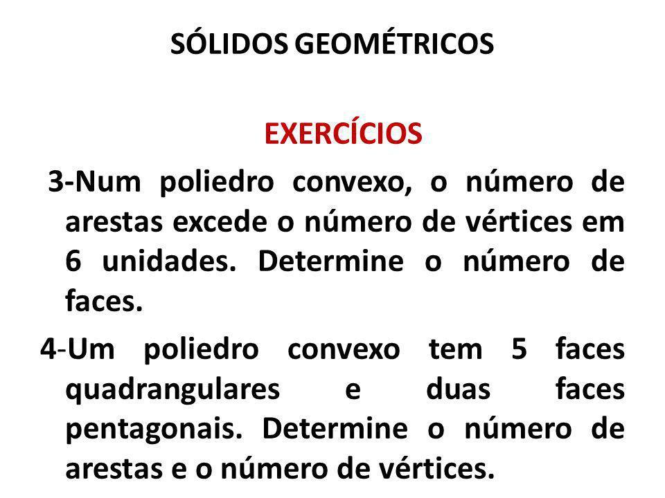 SÓLIDOS GEOMÉTRICOS EXERCÍCIOS. 3-Num poliedro convexo, o número de arestas excede o número de vértices em 6 unidades. Determine o número de faces.