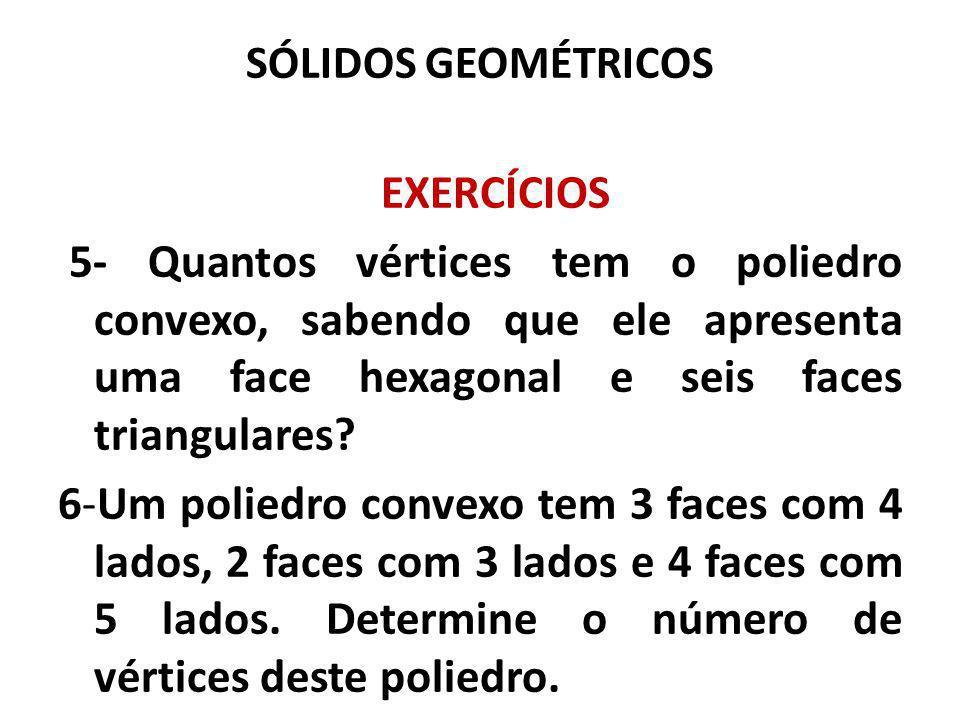SÓLIDOS GEOMÉTRICOS EXERCÍCIOS. 5- Quantos vértices tem o poliedro convexo, sabendo que ele apresenta uma face hexagonal e seis faces triangulares