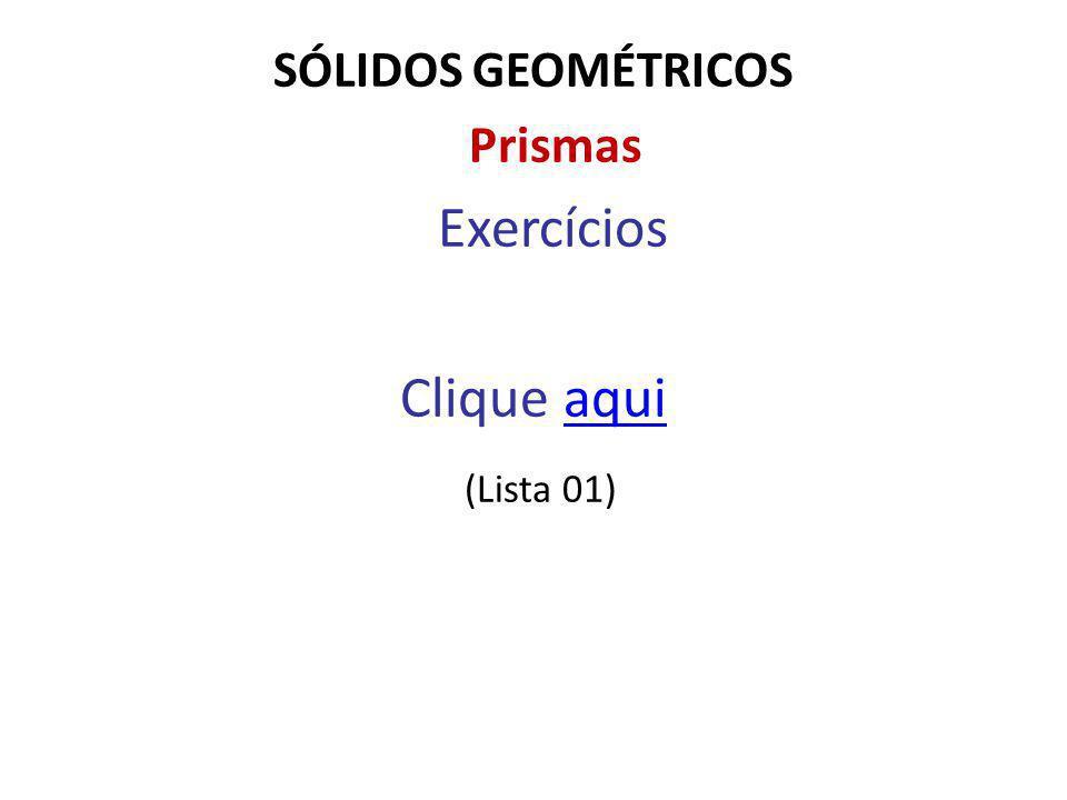 SÓLIDOS GEOMÉTRICOS Prismas Exercícios Clique aqui (Lista 01)