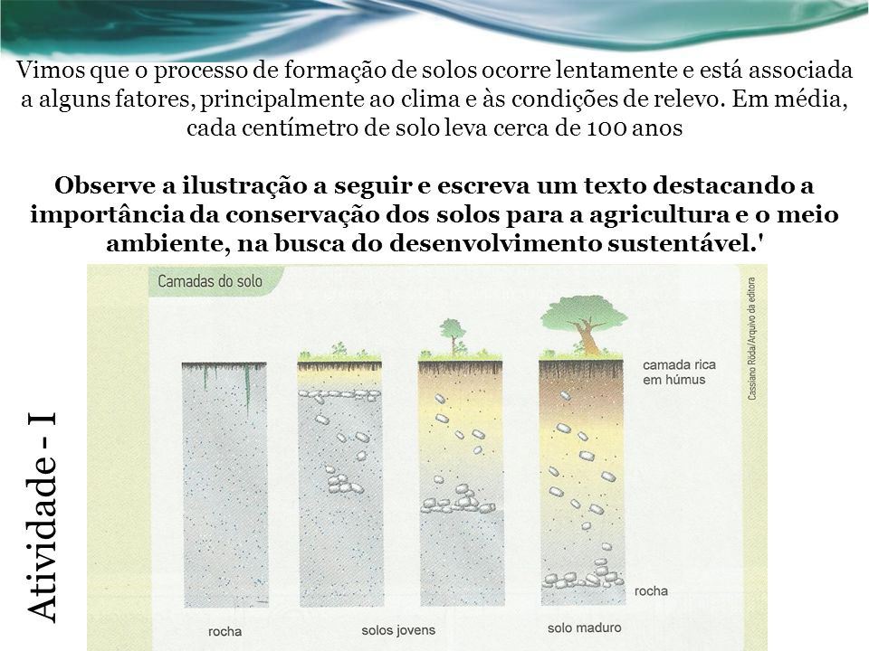 Vimos que o processo de formação de solos ocorre lentamente e está associada a alguns fatores, principalmente ao clima e às condições de relevo. Em média, cada centímetro de solo leva cerca de 100 anos Observe a ilustração a seguir e escreva um texto destacando a importância da conservação dos solos para a agricultura e o meio ambiente, na busca do desenvolvimento sustentável.