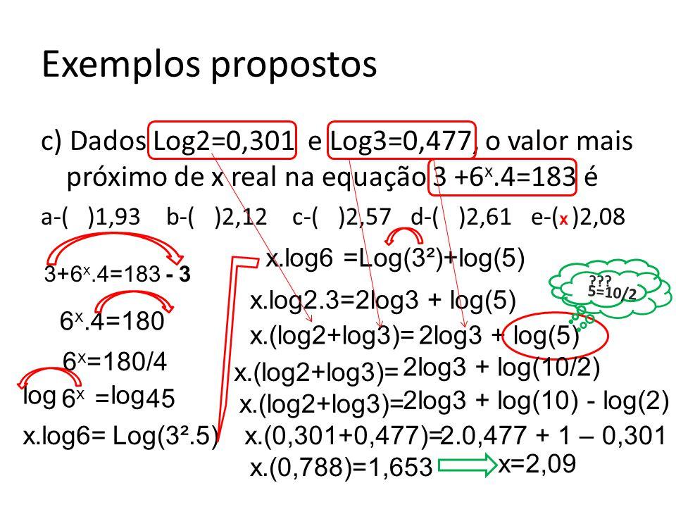 Exemplos propostos c) Dados Log2=0,301 e Log3=0,477, o valor mais próximo de x real na equação 3 +6x.4=183 é.