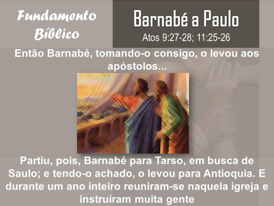 Então Barnabé, tomando-o consigo, o levou aos apóstolos...