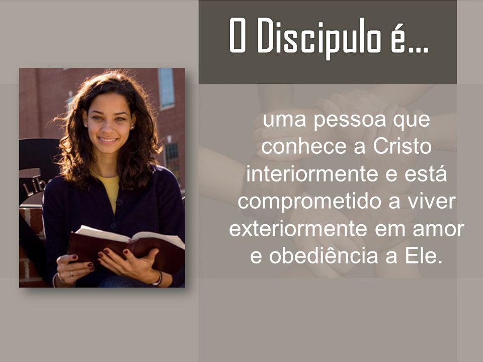 O Discipulo é… uma pessoa que conhece a Cristo interiormente e está comprometido a viver exteriormente em amor e obediência a Ele.