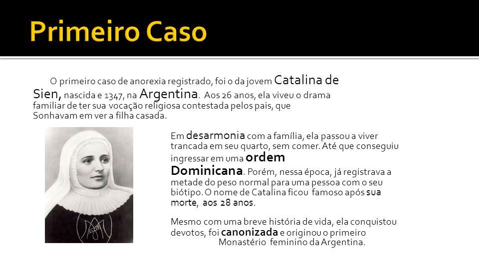 Primeiro Caso O primeiro caso de anorexia registrado, foi o da jovem Catalina de. Sien, nascida e 1347, na Argentina. Aos 26 anos, ela viveu o drama.