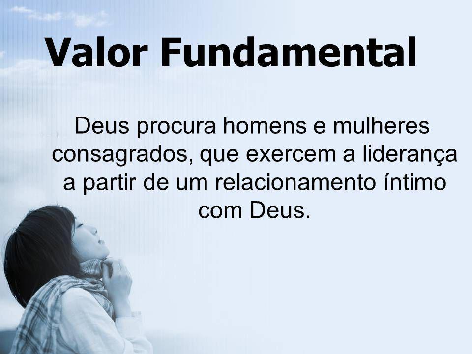 Valor Fundamental Deus procura homens e mulheres consagrados, que exercem a liderança a partir de um relacionamento íntimo com Deus.