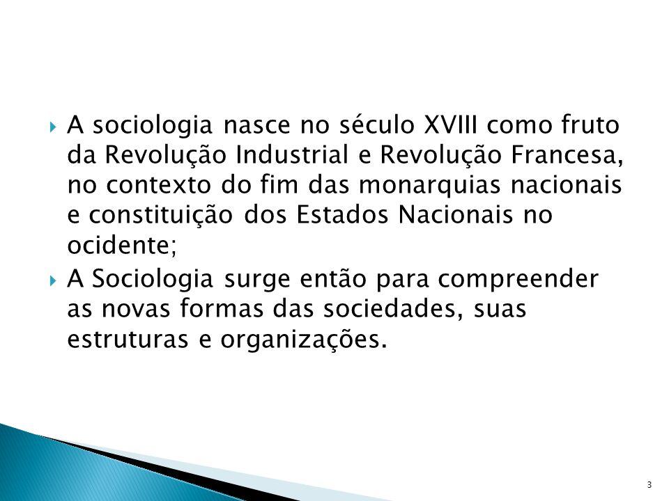 A sociologia nasce no século XVIII como fruto da Revolução Industrial e Revolução Francesa, no contexto do fim das monarquias nacionais e constituição dos Estados Nacionais no ocidente;