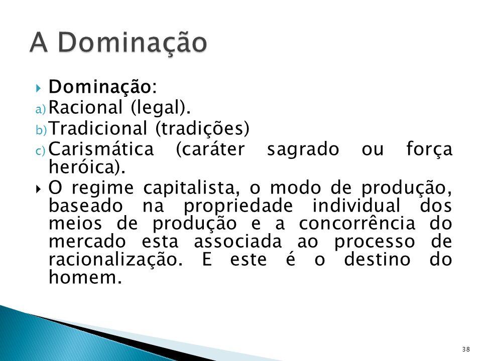 A Dominação Dominação: Racional (legal). Tradicional (tradições)