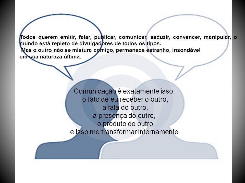 Comunicação é exatamente isso: o fato de eu receber o outro,