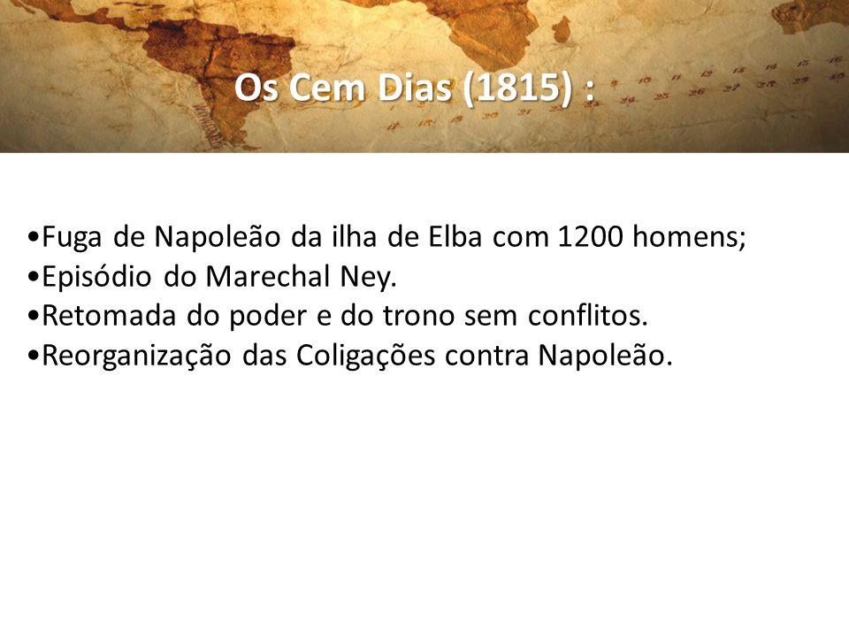 Os Cem Dias (1815) : •Fuga de Napoleão da ilha de Elba com 1200 homens; •Episódio do Marechal Ney.