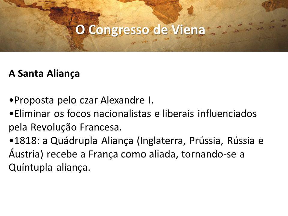 O Congresso de Viena A Santa Aliança •Proposta pelo czar Alexandre I.