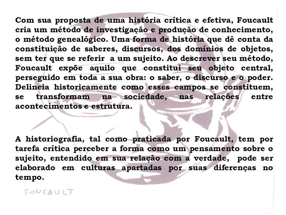 Com sua proposta de uma história crítica e efetiva, Foucault cria um método de investigação e produção de conhecimento, o método genealógico. Uma forma de história que dê conta da constituição de saberes, discursos, dos domínios de objetos, sem ter que se referir a um sujeito. Ao descrever seu método, Foucault expõe aquilo que constitui seu objeto central, perseguido em toda a sua obra: o saber, o discurso e o poder. Delineia historicamente como esses campos se constituem, se transformam na sociedade, nas relações entre acontecimentos e estrutura.
