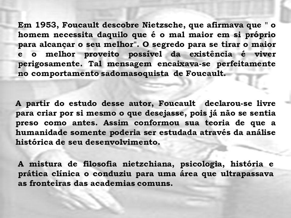 Em 1953, Foucault descobre Nietzsche, que afirmava que o homem necessita daquilo que é o mal maior em si próprio para alcançar o seu melhor . O segredo para se tirar o maior e o melhor proveito possível da existência é viver perigosamente. Tal mensagem encaixava-se perfeitamente no comportamento sadomasoquista de Foucault.