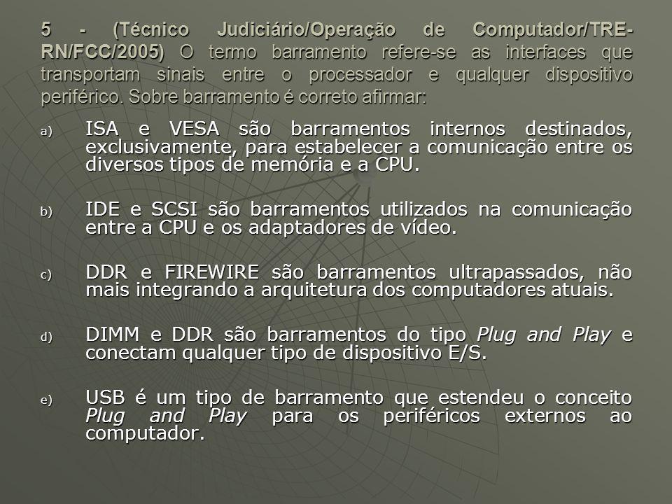 5 - (Técnico Judiciário/Operação de Computador/TRE-RN/FCC/2005) O termo barramento refere-se as interfaces que transportam sinais entre o processador e qualquer dispositivo periférico. Sobre barramento é correto afirmar: