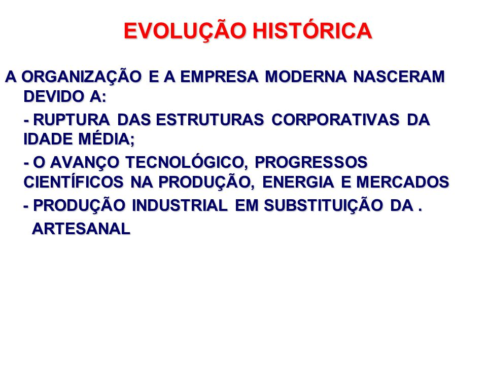 EVOLUÇÃO HISTÓRICA A ORGANIZAÇÃO E A EMPRESA MODERNA NASCERAM DEVIDO A: - RUPTURA DAS ESTRUTURAS CORPORATIVAS DA IDADE MÉDIA;