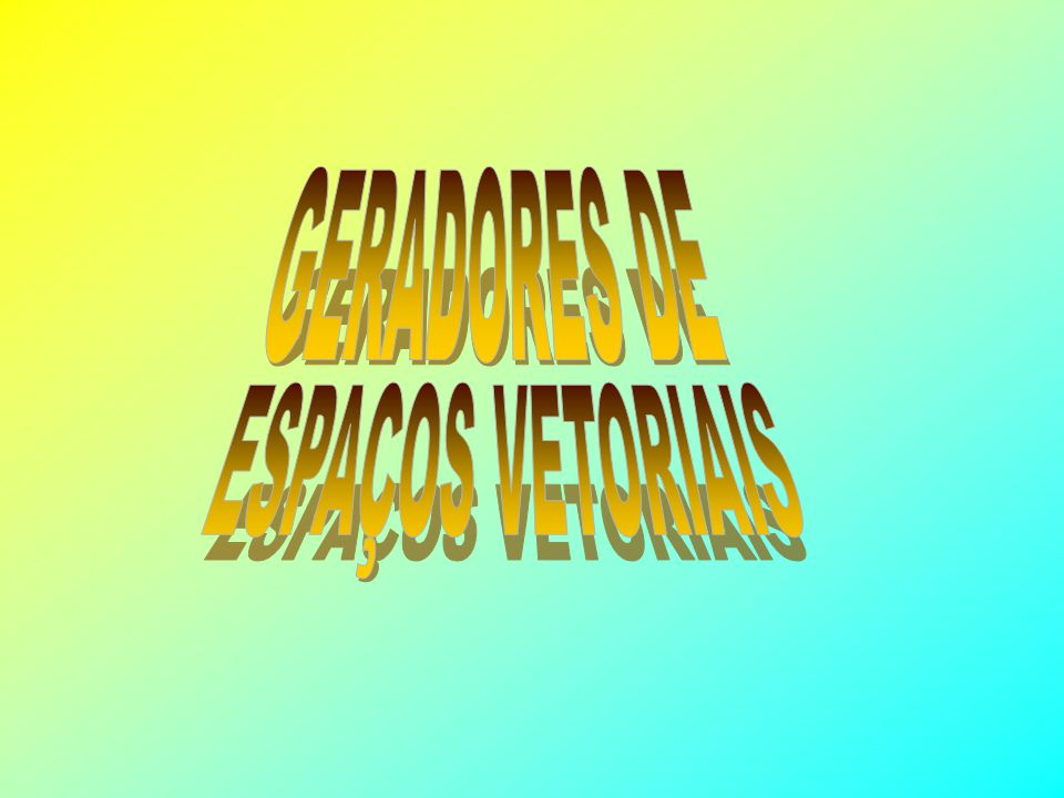 GERADORES DE ESPAÇOS VETORIAIS