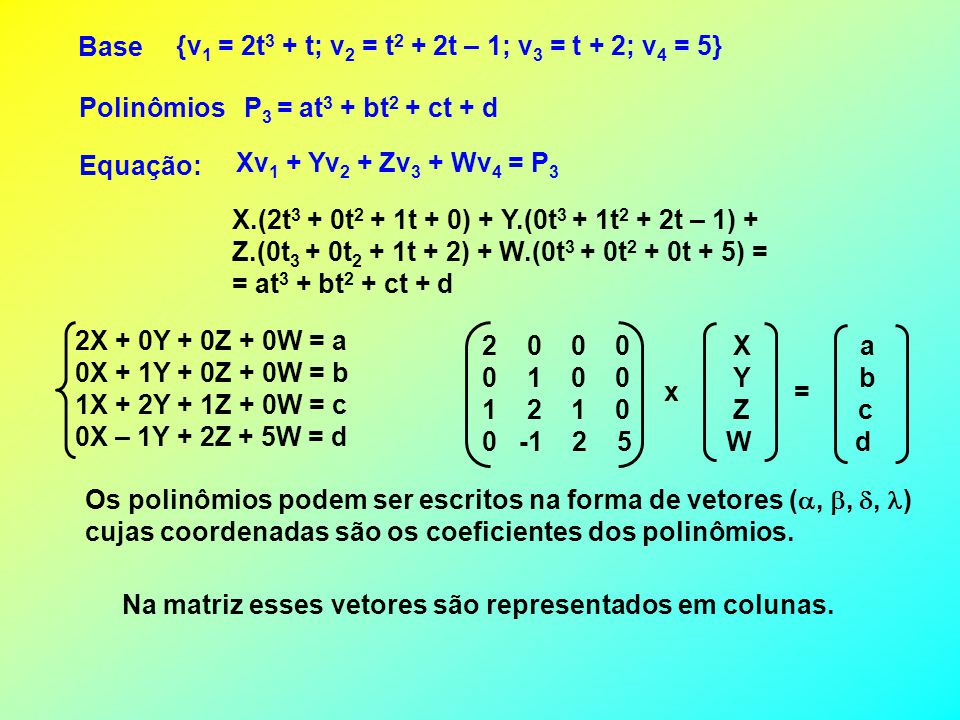 Base {v1 = 2t3 + t; v2 = t2 + 2t – 1; v3 = t + 2; v4 = 5} Polinômios. P3 = at3 + bt2 + ct + d. Equação: