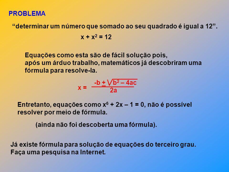 PROBLEMA determinar um número que somado ao seu quadrado é igual a 12 . x + x2 = 12. Equações como esta são de fácil solução pois,