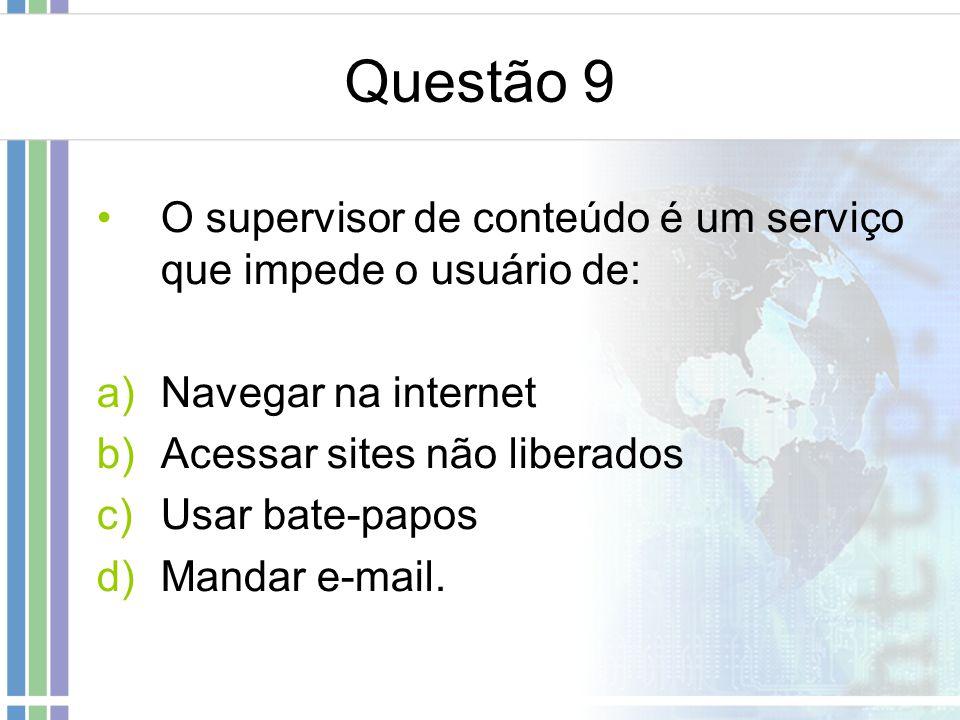 Questão 9 O supervisor de conteúdo é um serviço que impede o usuário de: Navegar na internet. Acessar sites não liberados.