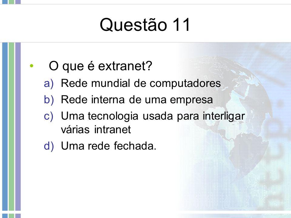 Questão 11 O que é extranet Rede mundial de computadores