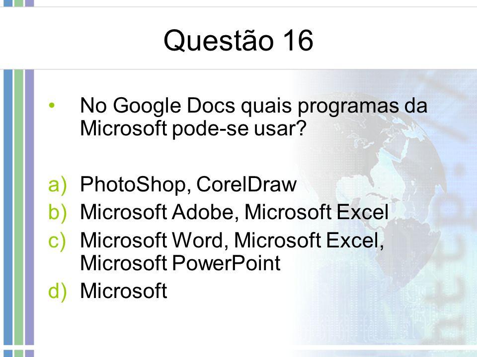Questão 16 No Google Docs quais programas da Microsoft pode-se usar