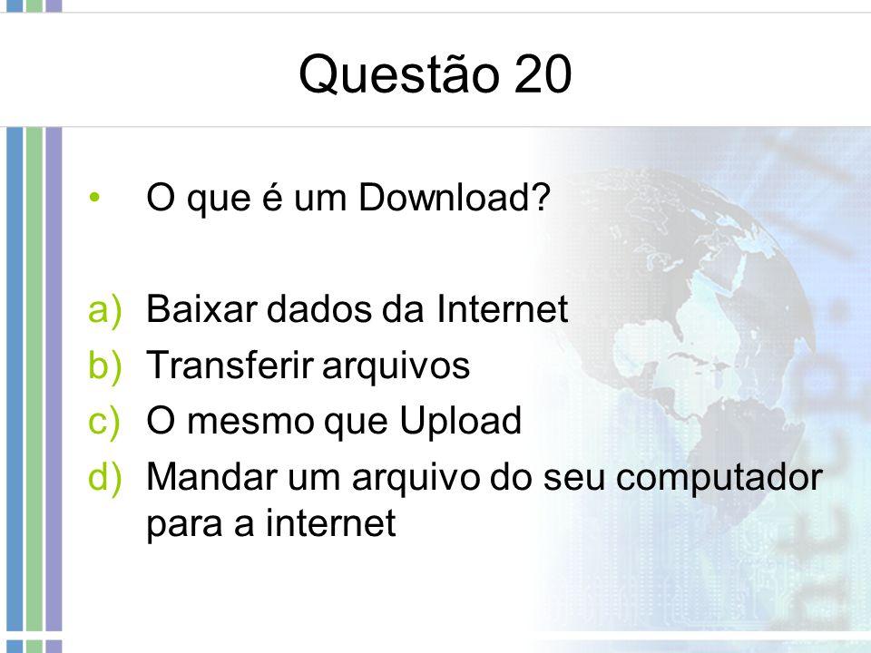 Questão 20 O que é um Download Baixar dados da Internet