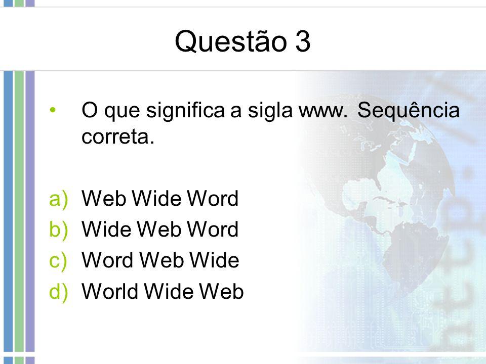 Questão 3 O que significa a sigla www. Sequência correta.