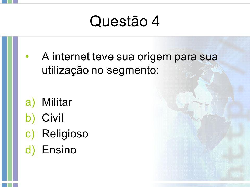 Questão 4 A internet teve sua origem para sua utilização no segmento: