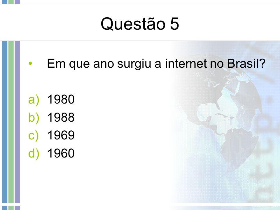 Questão 5 Em que ano surgiu a internet no Brasil 1980 1988 1969 1960