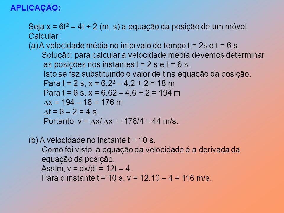 APLICAÇÃO: Seja x = 6t2 – 4t + 2 (m, s) a equação da posição de um móvel. Calcular: A velocidade média no intervalo de tempo t = 2s e t = 6 s.
