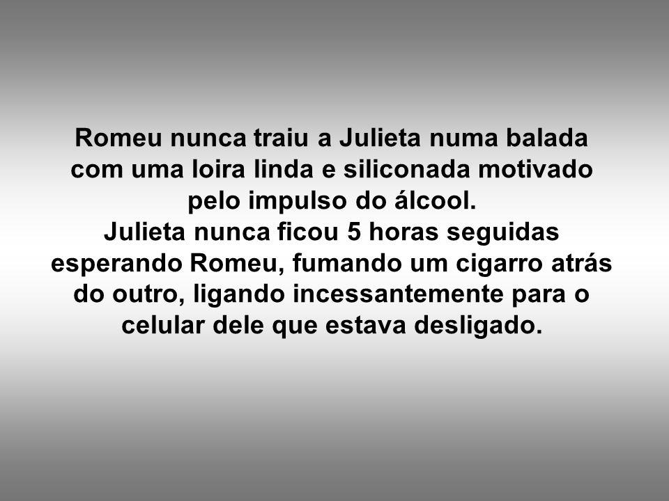 Romeu nunca traiu a Julieta numa balada com uma loira linda e siliconada motivado pelo impulso do álcool.