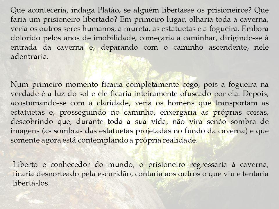 Que aconteceria, indaga Platão, se alguém libertasse os prisioneiros