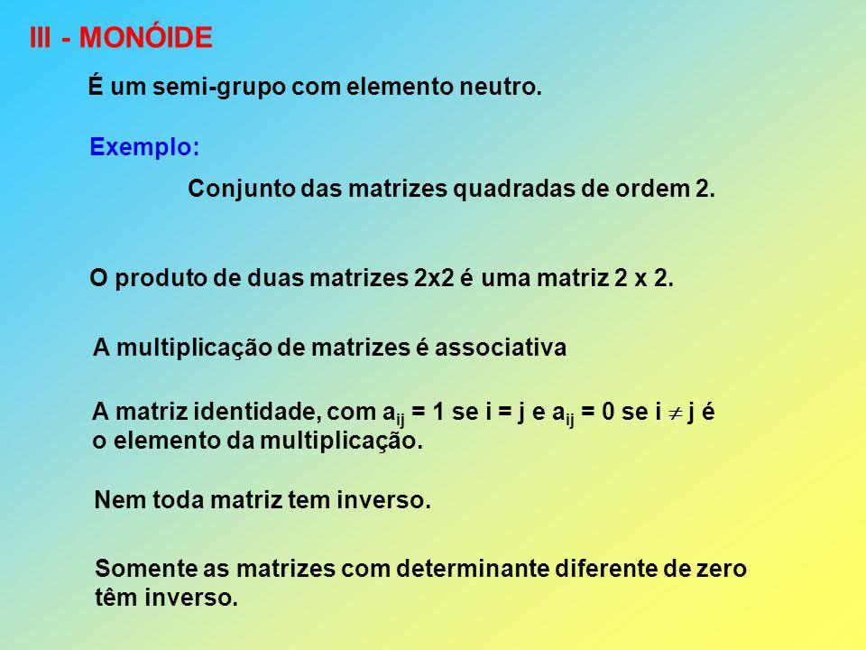 III - MONÓIDE É um semi-grupo com elemento neutro. Exemplo: