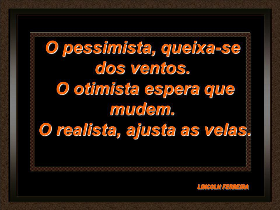 O pessimista, queixa-se dos ventos. O otimista espera que mudem.