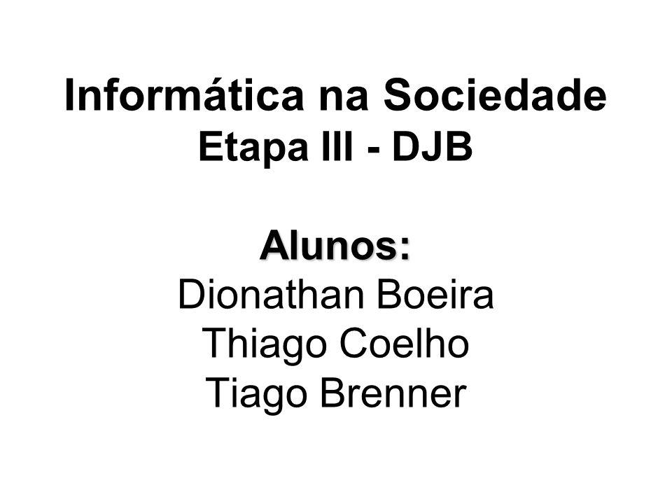 Informática na Sociedade Etapa III - DJB Alunos: Dionathan Boeira Thiago Coelho Tiago Brenner
