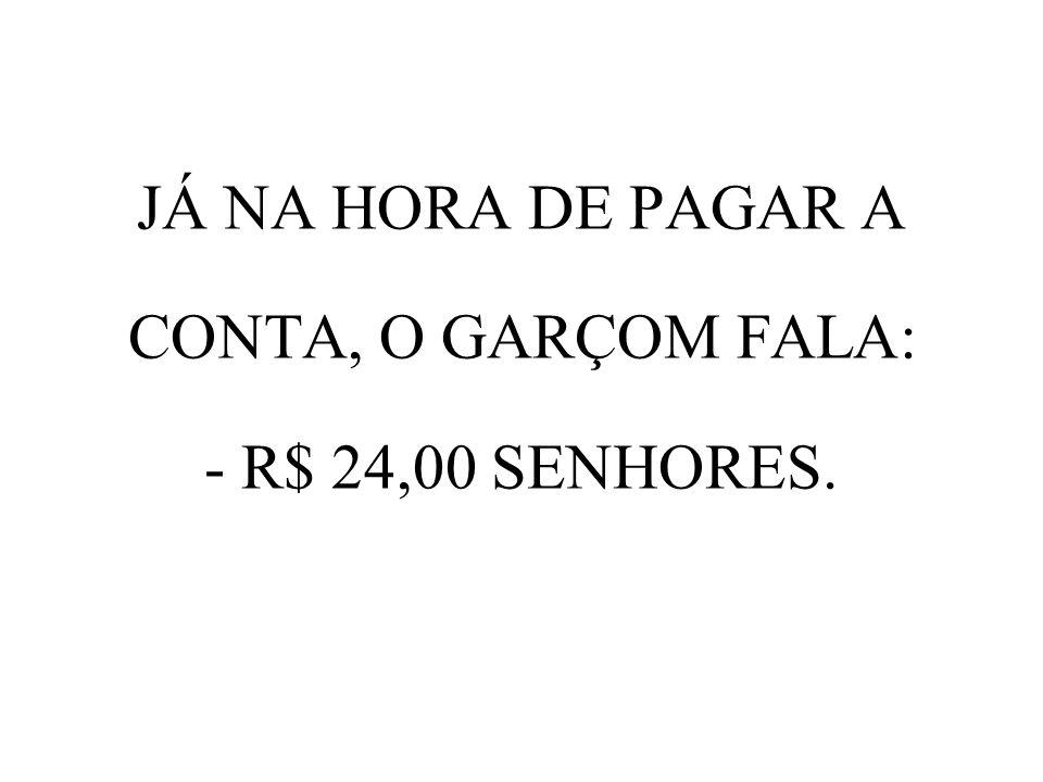 JÁ NA HORA DE PAGAR A CONTA, O GARÇOM FALA: - R$ 24,00 SENHORES.