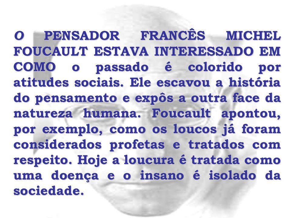 O PENSADOR FRANCÊS MICHEL FOUCAULT ESTAVA INTERESSADO EM COMO o passado é colorido por atitudes sociais.