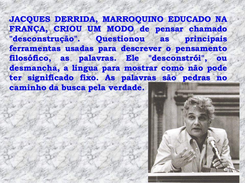 JACQUES DERRIDA, MARROQUINO EDUCADO NA FRANÇA, CRIOU UM MODO de pensar chamado desconstrução .