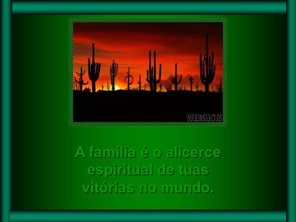 A família é o alicerce espiritual de tuas vitórias no mundo.