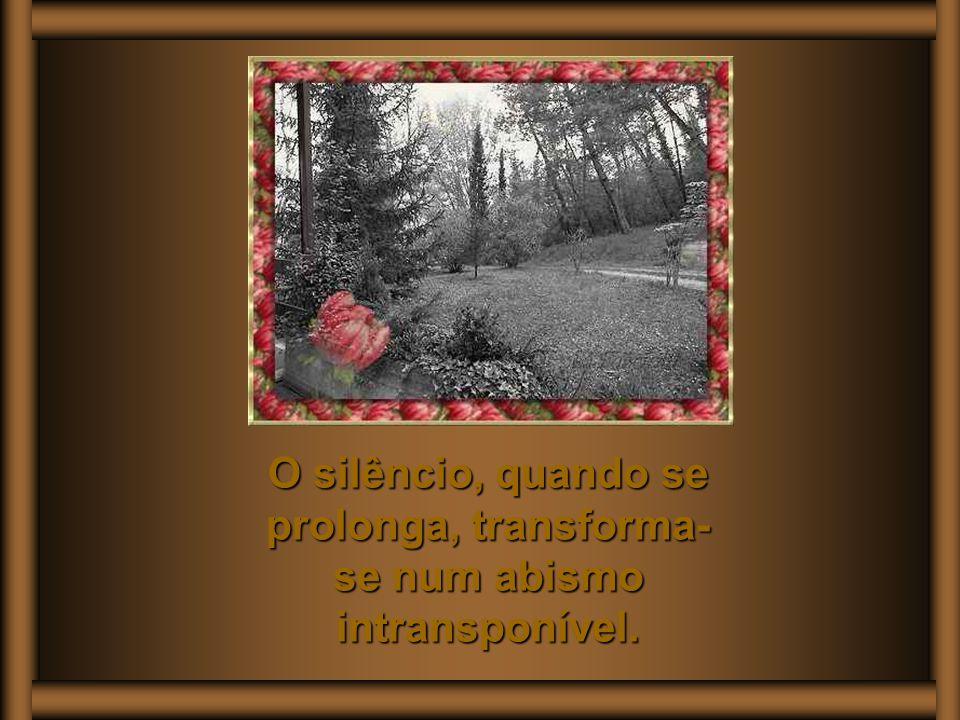 O silêncio, quando se prolonga, transforma-se num abismo intransponível.